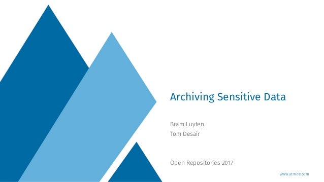 www.atmire.com Bram Luyten Tom Desair Open Repositories 2017 Archiving Sensitive Data