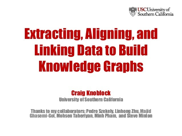 Extracting, Aligning, and Linking Data to Build Knowledge Graphs Craig Knoblock University of Southern California Thanks t...