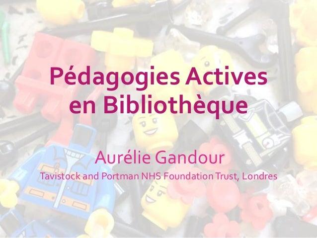 Pédagogies Actives en Bibliothèque Aurélie Gandour Tavistock and Portman NHS FoundationTrust, Londres