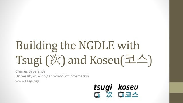 Building the NGDLE with Tsugi (次) and Koseu(코스) Charles Severance University of Michigan School of Information www.tsugi.o...
