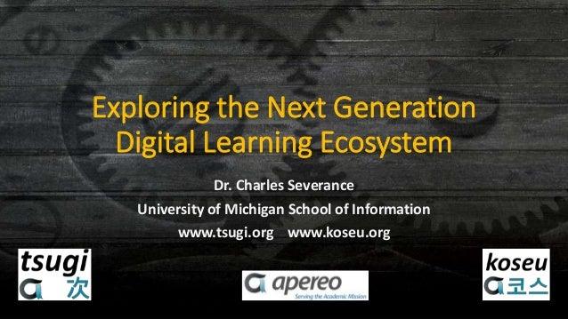 Exploring the Next Generation Digital Learning Ecosystem Dr. Charles Severance University of Michigan School of Informatio...