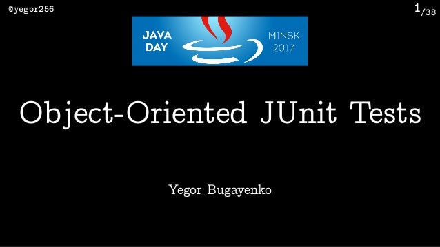 /38@yegor256 1 Yegor Bugayenko Object-Oriented JUnit Tests