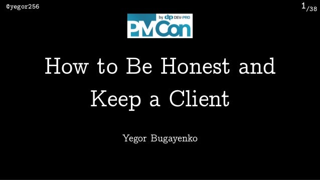 /38@yegor256 1 Yegor Bugayenko How to Be Honest and Keep a Client