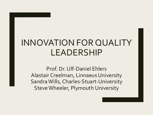 INNOVATION FOR QUALITY LEADERSHIP Prof. Dr. Ulf-Daniel Ehlers Alastair Creelman, Linnaeus University SandraWills, Charles-...