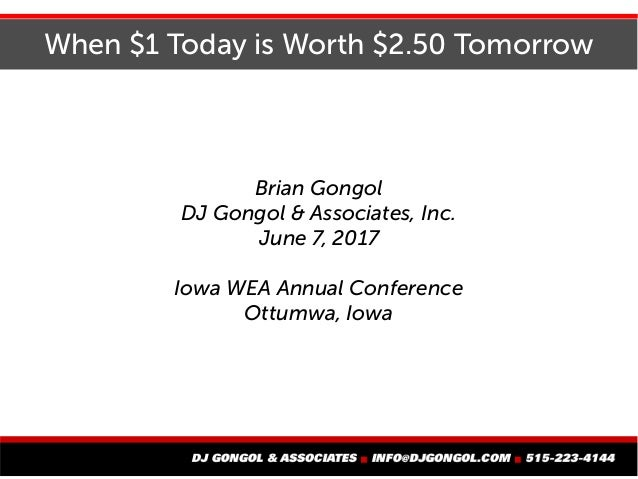 When $1 Today is Worth $2.50 Tomorrow Brian Gongol DJ Gongol & Associates, Inc. June 7, 2017 Iowa WEA Annual Conference Ot...