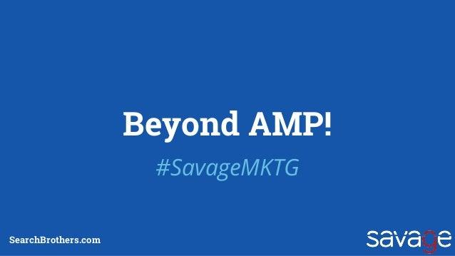 Beyond AMP! #SavageMKTG SearchBrothers.com