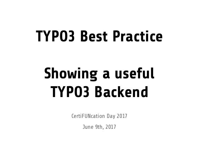 TYPO3 Best Practice Showing a useful TYPO3 Backend CertiFUNcation Day 2017 June 9th, 2017