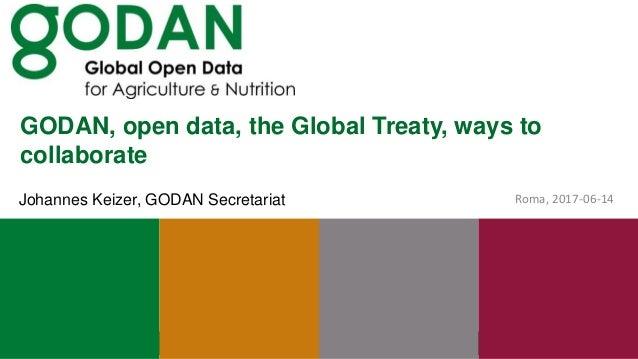 GODAN, open data, the Global Treaty, ways to collaborate Roma, 2017-06-14Johannes Keizer, GODAN Secretariat