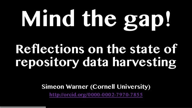 Mind the gap! Reflections on the state of repository data harvesting Simeon Warner (Cornell University) http://orcid.org/0...