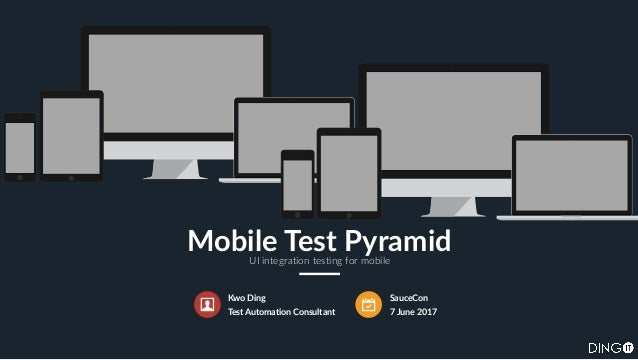 Kwo Ding Test Automation Consultant SauceCon 7 June 2017 Mobile Test PyramidUI integration testing for mobile