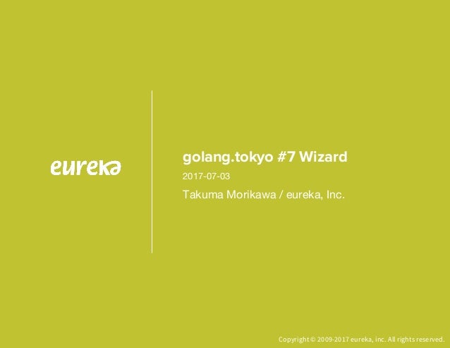 Copyright © 2009-2017 eureka, inc. All rights reserved. golang.tokyo #7 Wizard Takuma Morikawa / eureka, Inc. 2017-07-03