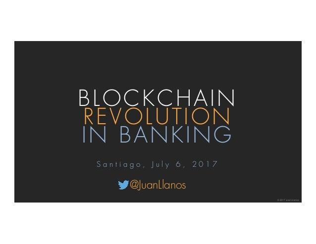 BLOCKCHAIN REVOLUTION IN BANKING © 2017 Juan Llanos S a n t i a g o , J u l y 6 , 2 0 1 7 @JuanLlanos