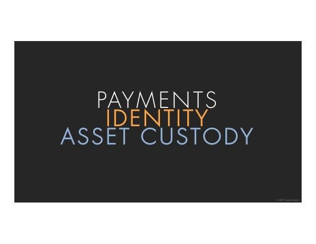 © 2017 Juan Llanos PAYMENTS IDENTITY ASSET CUSTODY