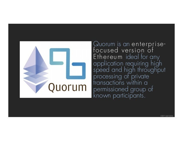 © 2017 Juan Llanos© 2017 Juan Llanos Quorum is an enterprise- focused version of Ethereum ideal for any application requir...