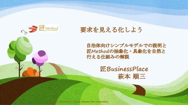 Copyright 2013-2017 Takumi Business Place Corporation.Copyright 2013-2017 Takumi Business Place Corporation. 要求を見える化しよう 自治...