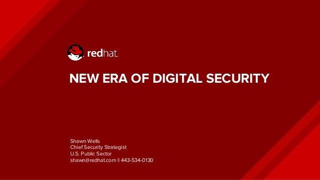NEW ERA OF DIGITAL SECURITY Shawn Wells Chief Security Strategist U.S. Public Sector shawn@redhat.com || 443-534-0130
