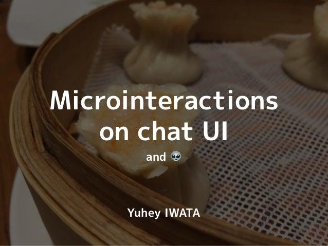 2016/10/12(水) UX JAM 12 @ 株式会社オロ Microinteractions on chat UI and 👽 Yuhey IWATA 2017/07/20(木) UX JAM 19 @ GMO Yours