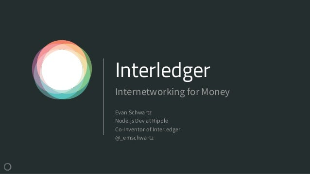 Interledger Evan Schwartz Node.js Dev at Ripple Co-Inventor of Interledger @_emschwartz Internetworking for Money