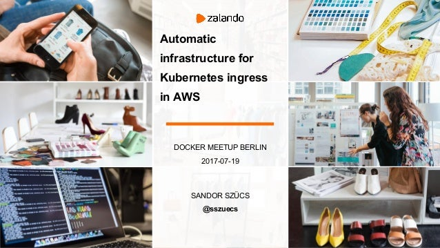DOCKER MEETUP BERLIN 2017-07-19 SANDOR SZÜCS @sszuecs Automatic infrastructure for Kubernetes ingress in AWS