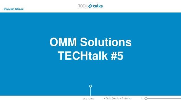 OMM Solutions TECHtalk #5 1< OMM Solutions GmbH >26.07.2017 www.tech-talks.eu