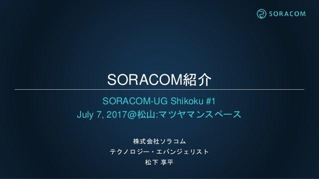 SORACOM紹介 SORACOM-UG Shikoku #1 July 7, 2017@松山:マツヤマンスペース 株式会社ソラコム テクノロジー・エバンジェリスト 松下 享平