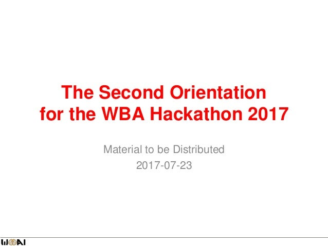 The Second Orientation for the WBA Hackathon 2017 Material to be Distributed 2017-07-23