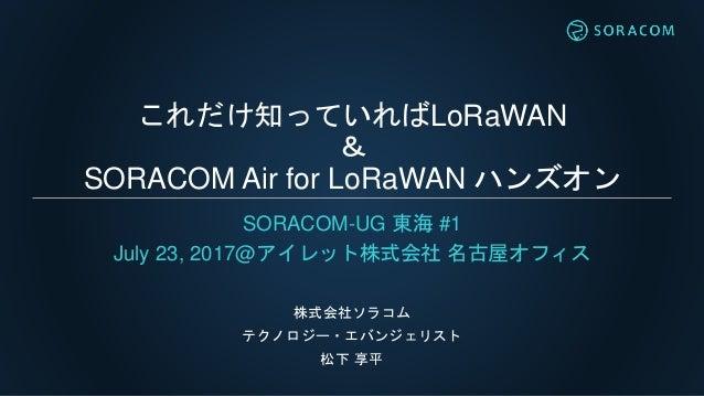 これだけ知っていればLoRaWAN & SORACOM Air for LoRaWAN ハンズオン SORACOM-UG 東海 #1 July 23, 2017@アイレット株式会社 名古屋オフィス 株式会社ソラコム テクノロジー・エバンジェリス...