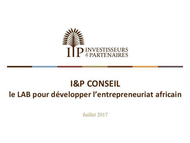 I&P CONSEIL le LAB pour développer l'entrepreneuriat africain Juillet 2017