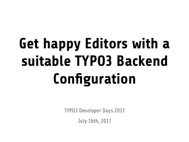 Get happy Editors with a suitable TYPO3 Backend Configuration TYPO3 Developer Days 2017 July 16th, 2017