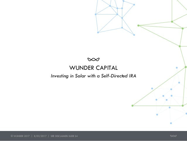 © WUNDER 2017 | 8/03/2017 | SEE DISCLAIMER: SLIDE 24 WUNDER CAPITAL Investing in Solar with a Self-Directed IRA
