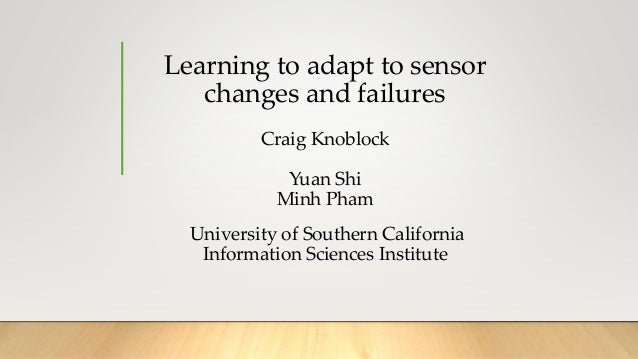 Learning to adapt to sensor changes and failures Craig Knoblock Yuan Shi Minh Pham University of Southern California Infor...