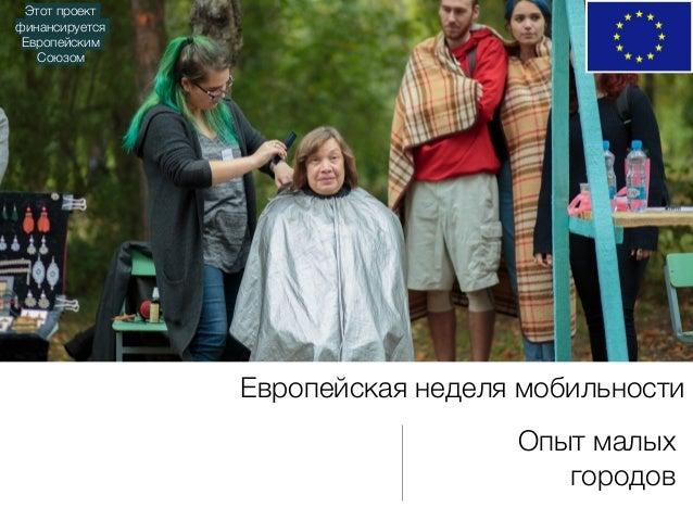 Европейская неделя мобильности Этот проект финансируется Европейским Союзом Опыт малых городов