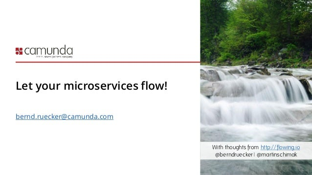Let your microservices flow! bernd.ruecker@camunda.com With thoughts from http://flowing.io @berndruecker | @martinschimak