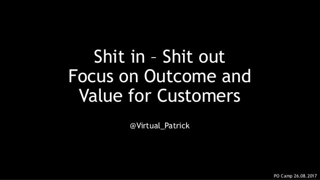 Shit in – Shit out Focus on Outcome and Value for Customers @Virtual_Patrick PO Camp 26.08.2017