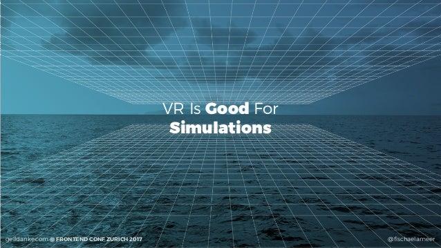 @fischaelameergeildanke.com @ FRONTEND CONF ZURICH 2017 VR Is Good For Simulations