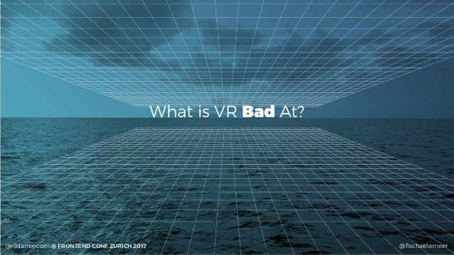 @fischaelameergeildanke.com @ FRONTEND CONF ZURICH 2017 What is VR Bad At?