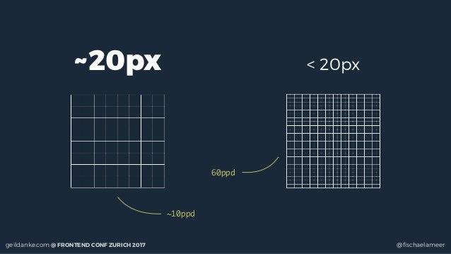 geildanke.com @ FRONTEND CONF ZURICH 2017 @fischaelameer ~20px ~10ppd < 20px 60ppd