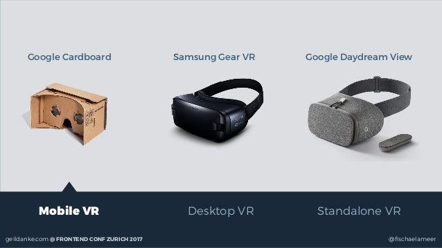 @fischaelameergeildanke.com @ FRONTEND CONF ZURICH 2017 Mobile VR Desktop VR Standalone VR Google Cardboard Samsung Gear VR...