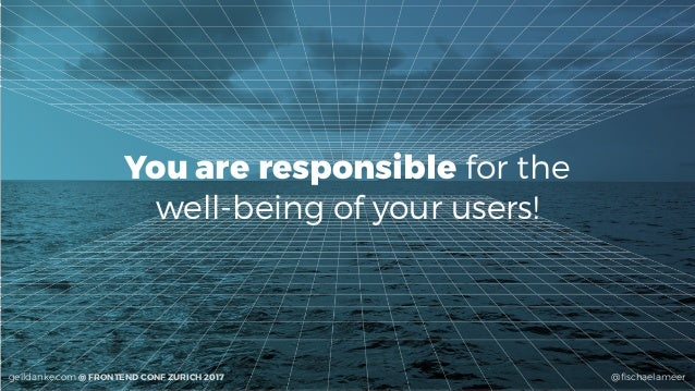 @fischaelameergeildanke.com @ FRONTEND CONF ZURICH 2017 You are responsible for the  well-being of your users!