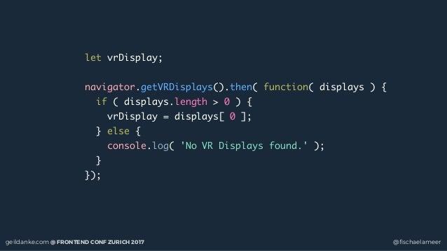 geildanke.com @ FRONTEND CONF ZURICH 2017 @fischaelameer let vrDisplay; navigator.getVRDisplays().then( function( displays ...