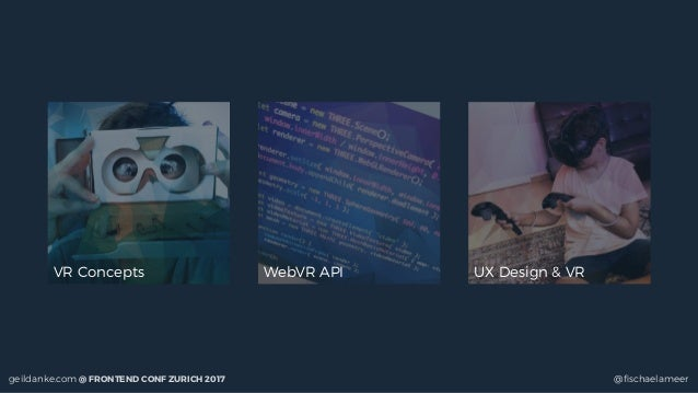 geildanke.com @ FRONTEND CONF ZURICH 2017 @fischaelameer VR Concepts WebVR API UX Design & VR