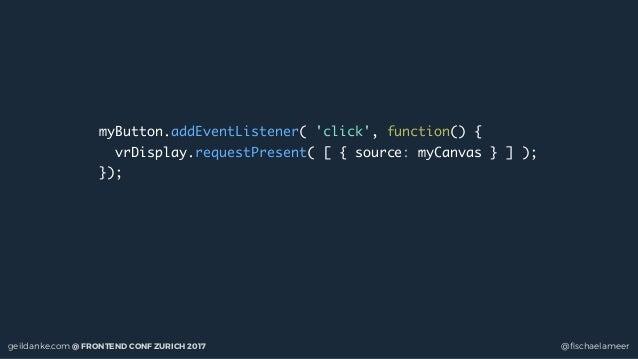 geildanke.com @ FRONTEND CONF ZURICH 2017 @fischaelameer myButton.addEventListener( 'click', function() { vrDisplay.request...