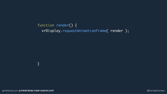 geildanke.com @ FRONTEND CONF ZURICH 2017 @fischaelameer function render() { vrDisplay.requestAnimationFrame( render ); }