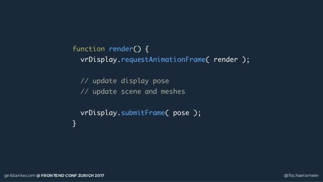 geildanke.com @ FRONTEND CONF ZURICH 2017 @fischaelameer function render() { vrDisplay.requestAnimationFrame( render ); // ...