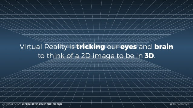 @fischaelameergeildanke.com @ FRONTEND CONF ZURICH 2017 Virtual Reality is tricking our eyes and brain to think of a 2D ima...