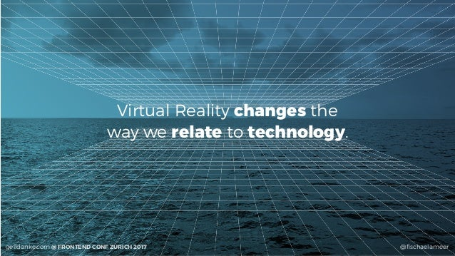 @fischaelameergeildanke.com @ FRONTEND CONF ZURICH 2017 Virtual Reality changes the  way we relate to technology.