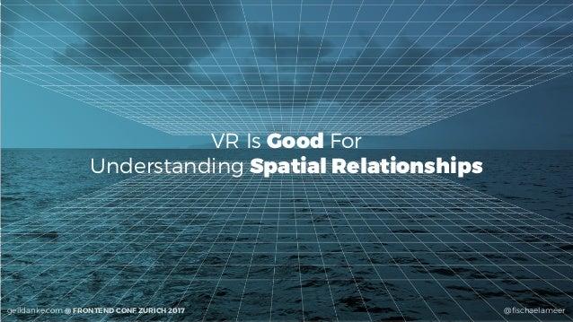 @fischaelameergeildanke.com @ FRONTEND CONF ZURICH 2017 VR Is Good For Understanding Spatial Relationships