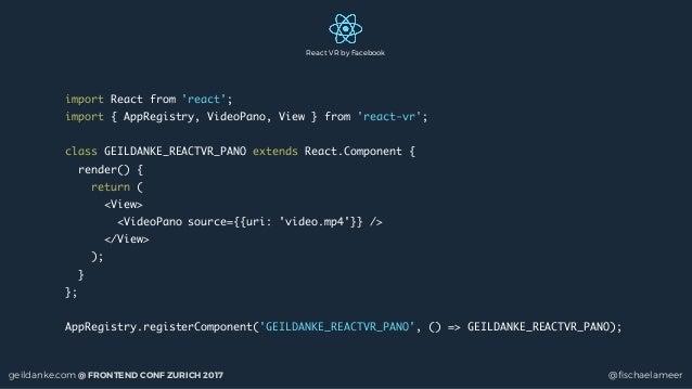 geildanke.com @ FRONTEND CONF ZURICH 2017 @fischaelameer import React from 'react'; import { AppRegistry, VideoPano, View }...