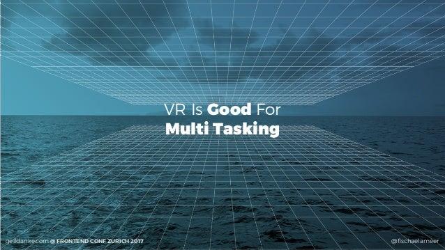 @fischaelameergeildanke.com @ FRONTEND CONF ZURICH 2017 VR Is Good For Multi Tasking