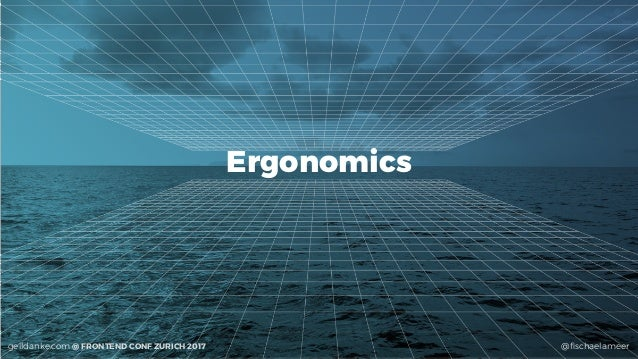 @fischaelameergeildanke.com @ FRONTEND CONF ZURICH 2017 Ergonomics